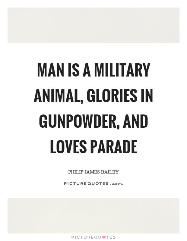Man is a military animal, glories in gunpowder, and loves parade Picture Quote #1