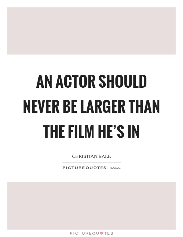 An actor should never be larger than the film he's in Picture Quote #1
