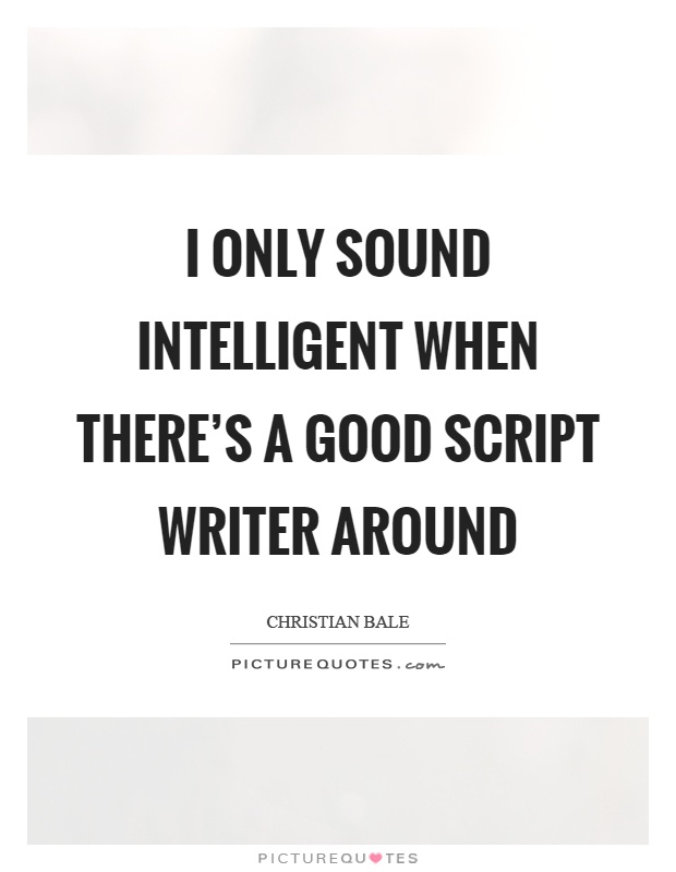 I only sound intelligent when there's a good script writer around Picture Quote #1