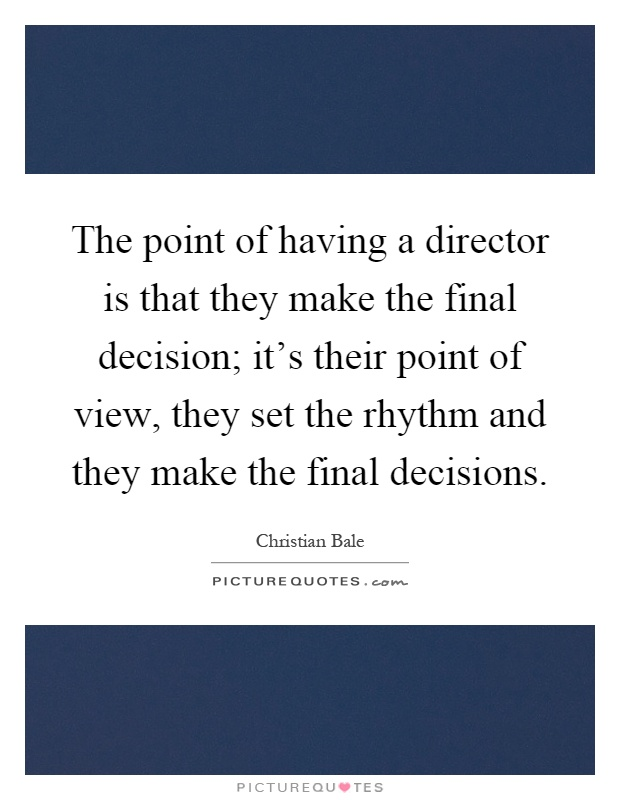 The point of having a director is that they make the final decision; it's their point of view, they set the rhythm and they make the final decisions Picture Quote #1