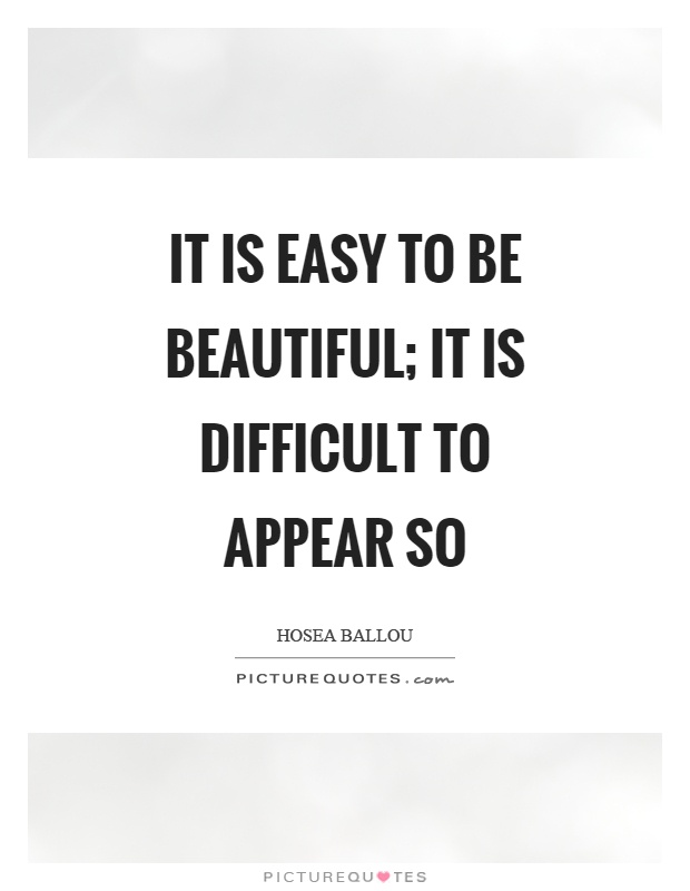 It is easy to be beautiful; it is difficult to appear so Picture Quote #1