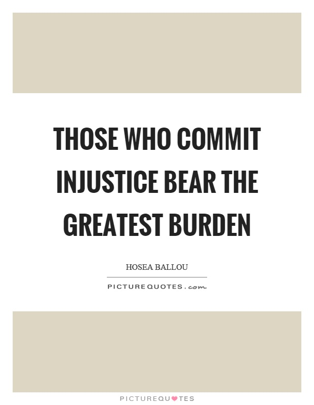 Those who commit injustice bear the greatest burden Picture Quote #1