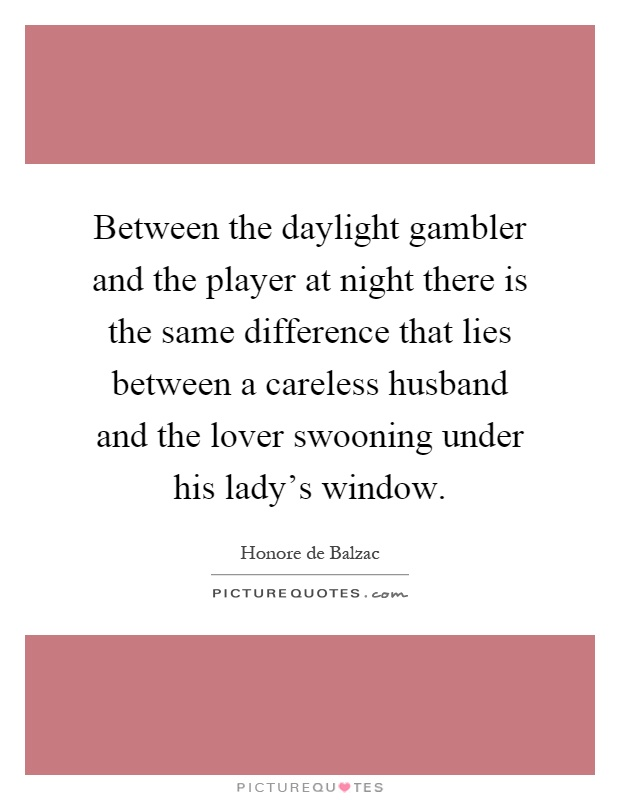 Between the daylight gambler and the player at night there is the same difference that lies between a careless husband and the lover swooning under his lady's window Picture Quote #1