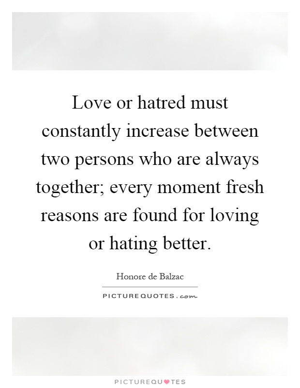 Love or hatred must constantly increase between two persons who are always together; every moment fresh reasons are found for loving or hating better Picture Quote #1