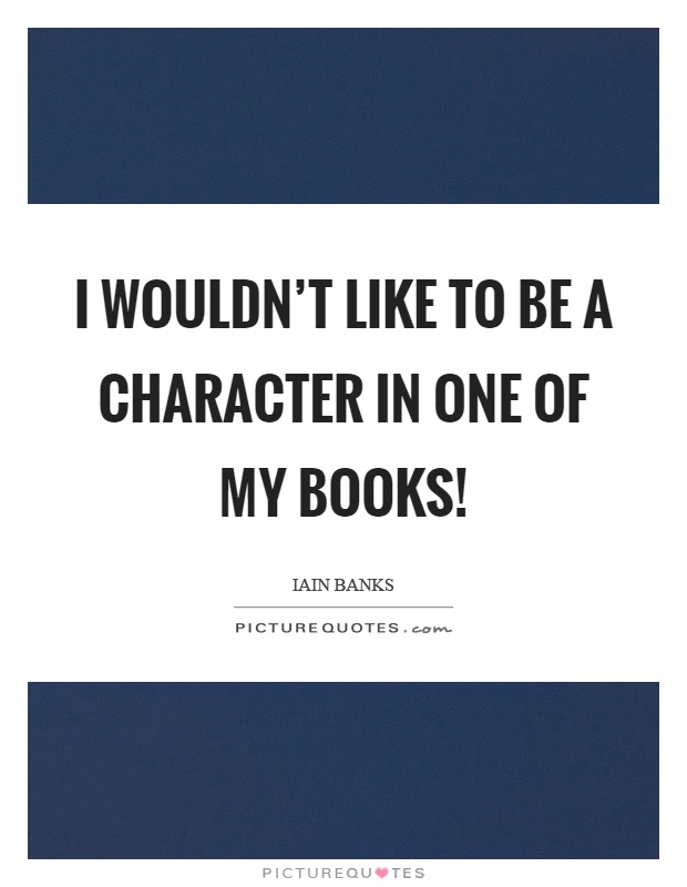 I wouldn't like to be a character in one of my books! Picture Quote #1