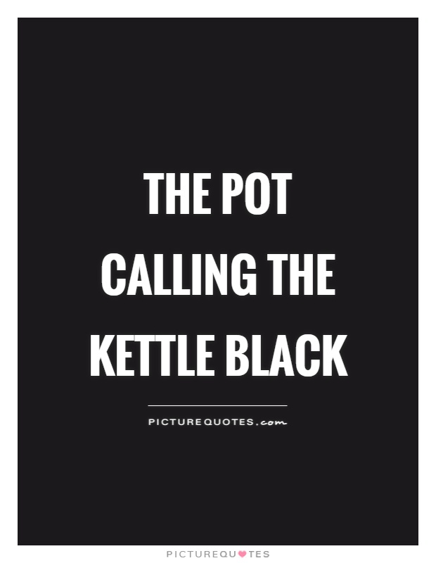 The pot calling the kettle black Picture Quote #1