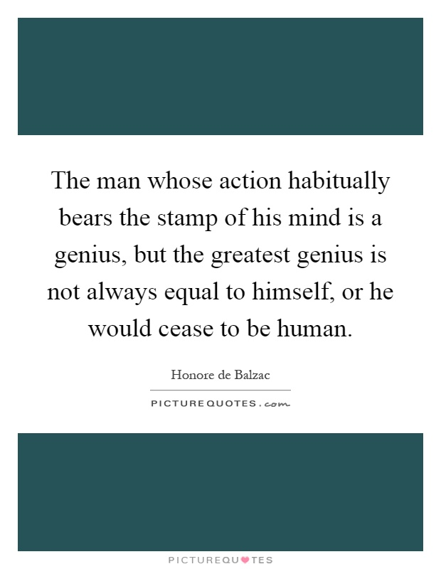 The man whose action habitually bears the stamp of his mind is a genius, but the greatest genius is not always equal to himself, or he would cease to be human Picture Quote #1