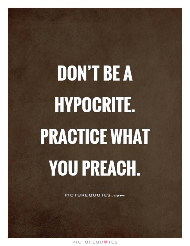 Don't be a hypocrite. Practice what you preach Picture Quote #1