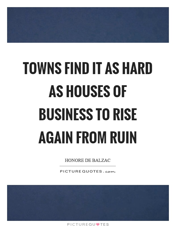 Towns find it as hard as houses of business to rise again from ruin Picture Quote #1