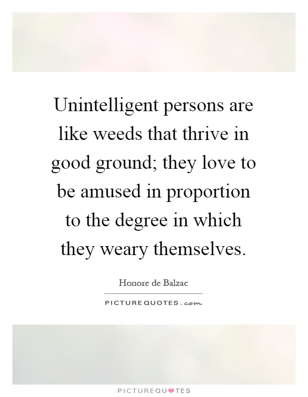 Unintelligent persons are like weeds that thrive in good ground; they love to be amused in proportion to the degree in which they weary themselves Picture Quote #1