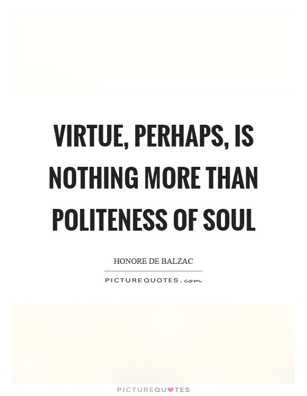 Virtue, perhaps, is nothing more than politeness of soul Picture Quote #1