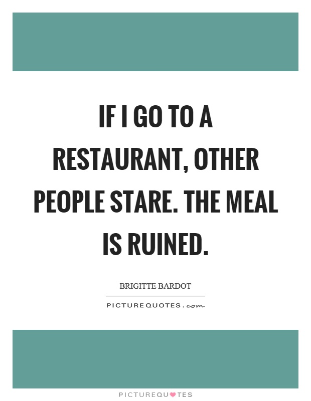 If I go to a restaurant, other people stare. The meal is ruined Picture Quote #1