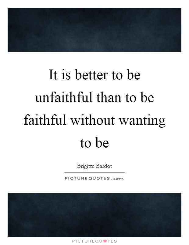 It is better to be unfaithful than to be faithful without wanting to be Picture Quote #1