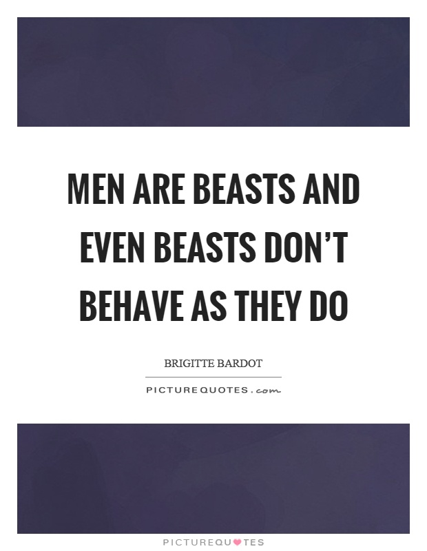 Men are beasts and even beasts don't behave as they do Picture Quote #1