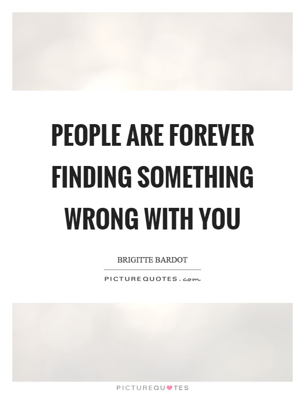 People are forever finding something wrong with you Picture Quote #1