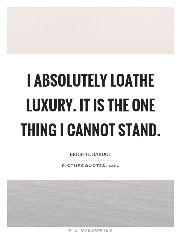 I absolutely loathe luxury. It is the one thing I cannot stand Picture Quote #1