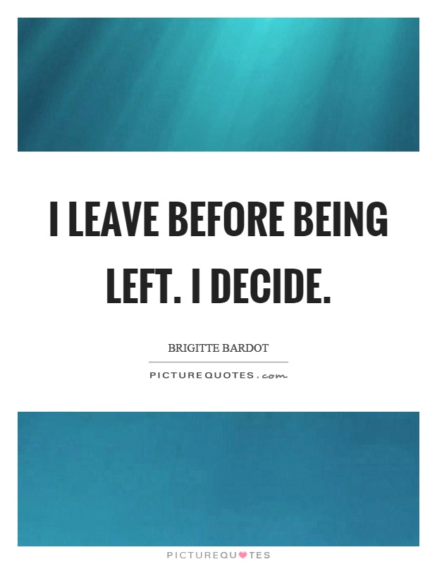 I leave before being left. I decide Picture Quote #1
