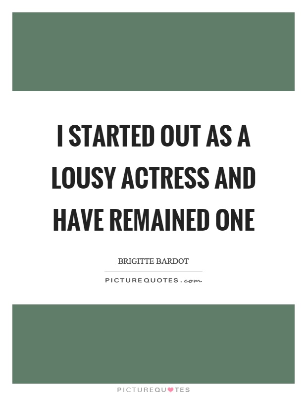 I started out as a lousy actress and have remained one Picture Quote #1