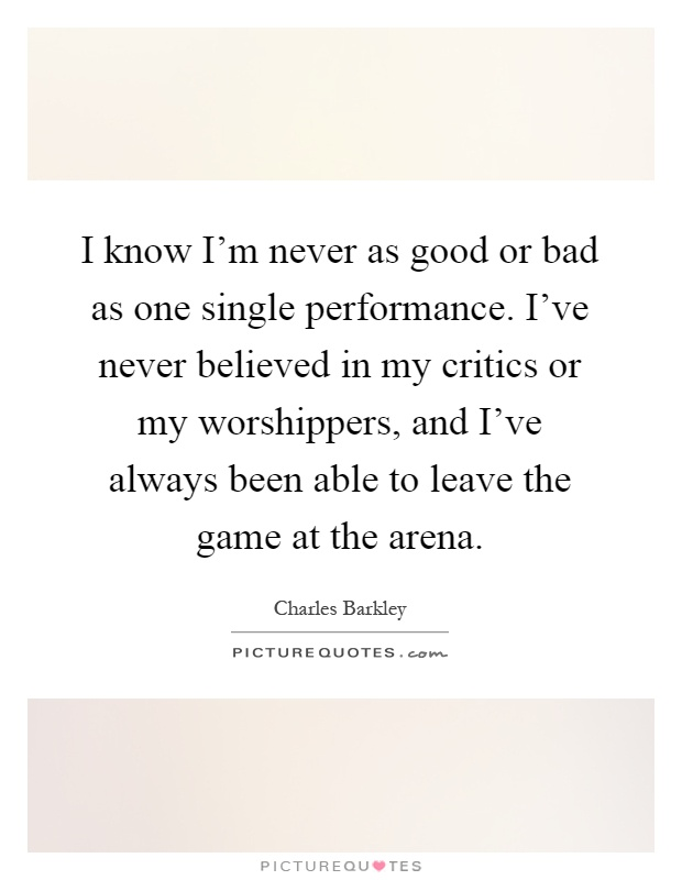 I know I'm never as good or bad as one single performance. I've never believed in my critics or my worshippers, and I've always been able to leave the game at the arena Picture Quote #1