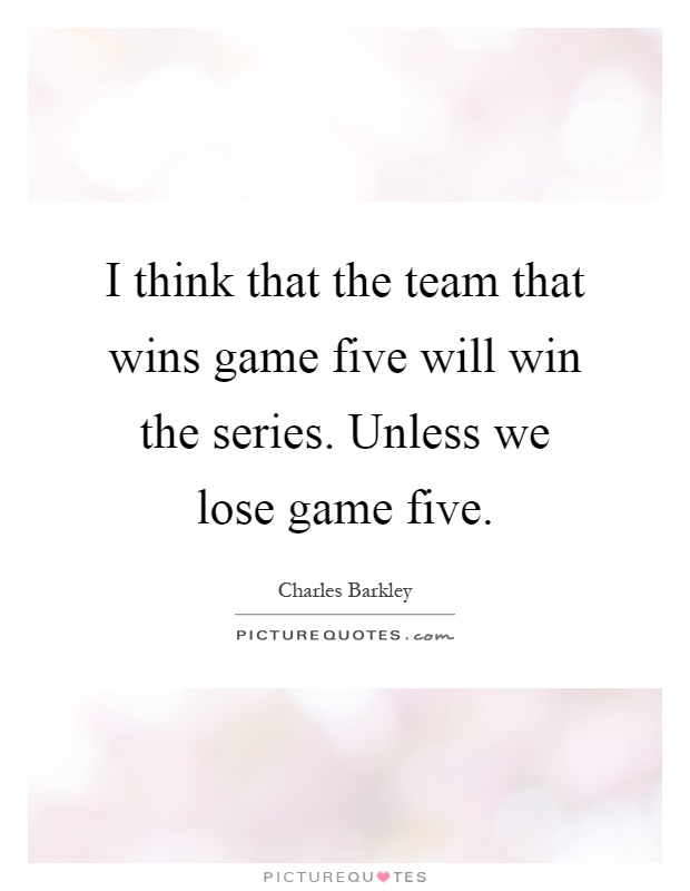 I think that the team that wins game five will win the series. Unless we lose game five Picture Quote #1