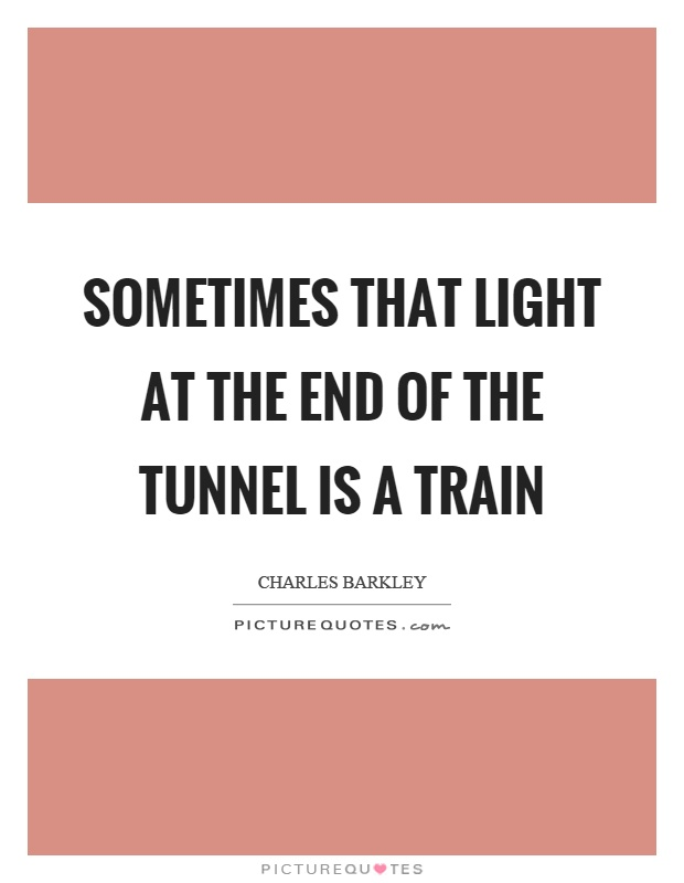 Sometimes that light at the end of the tunnel is a train Picture Quote #1