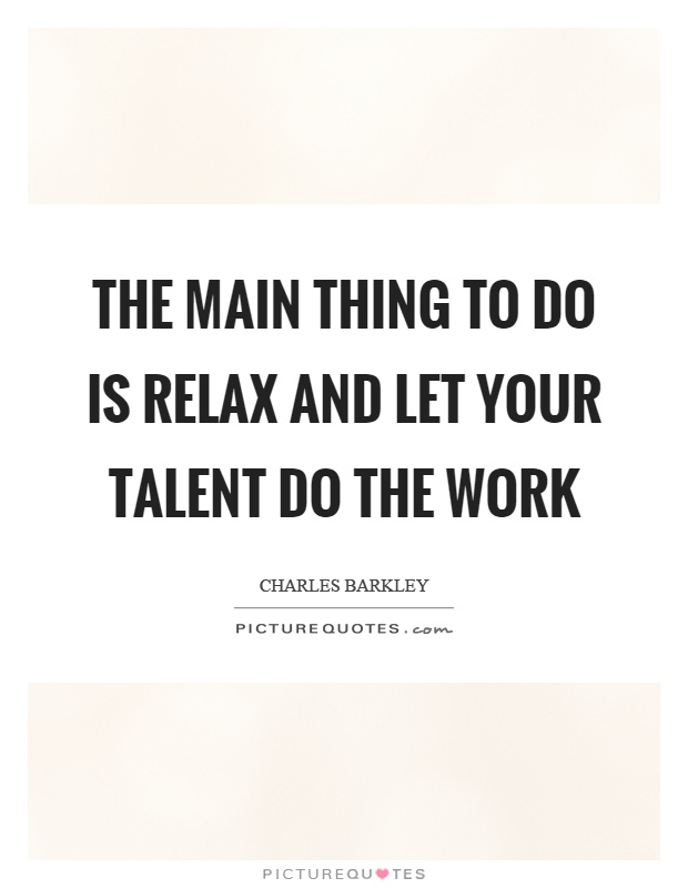 The main thing to do is relax and let your talent do the work Picture Quote #1