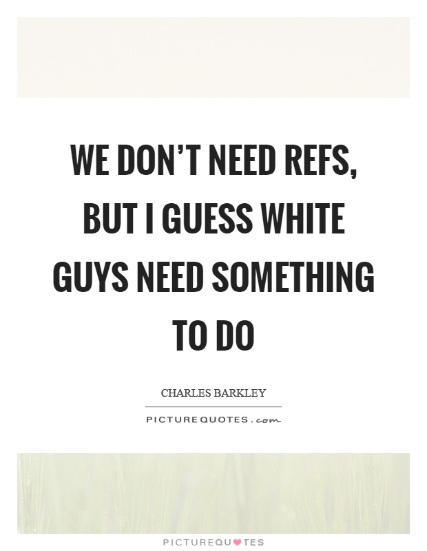 We don't need refs, but I guess white guys need something to do Picture Quote #1
