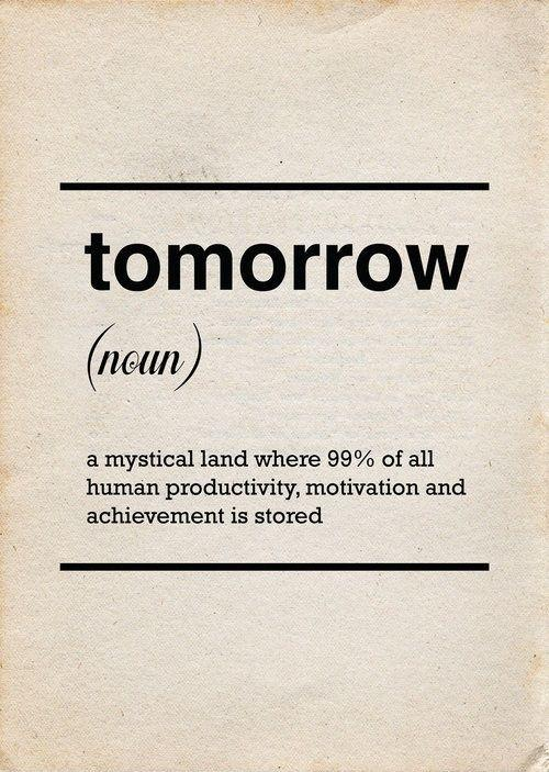 Tomorrow. A mystical land where 99% of all human productivity, motivation and achievement is stored Picture Quote #1