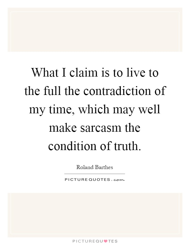 What I claim is to live to the full the contradiction of my time, which may well make sarcasm the condition of truth Picture Quote #1
