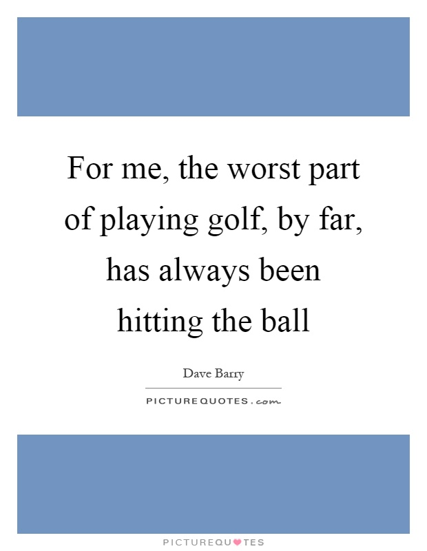 For me, the worst part of playing golf, by far, has always been hitting the ball Picture Quote #1
