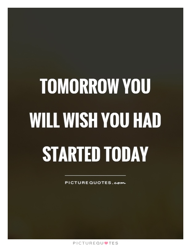 Tomorrow you will wish you had started today Picture Quote #1