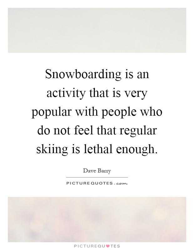 Snowboarding is an activity that is very popular with people who do not feel that regular skiing is lethal enough Picture Quote #1