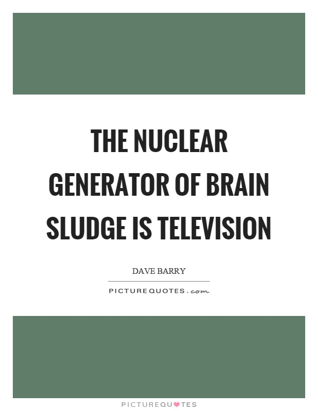 The nuclear generator of brain sludge is television Picture Quote #1