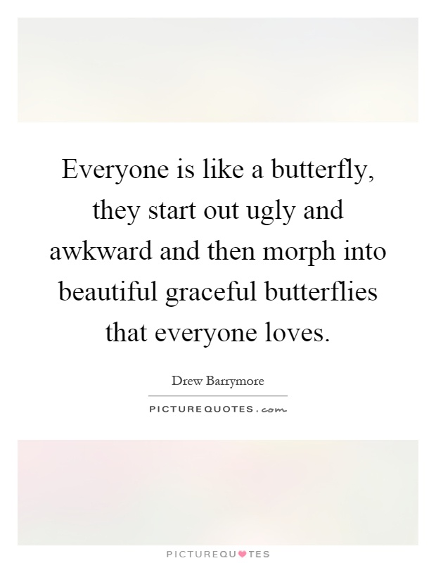 Everyone is like a butterfly, they start out ugly and awkward and then morph into beautiful graceful butterflies that everyone loves Picture Quote #1