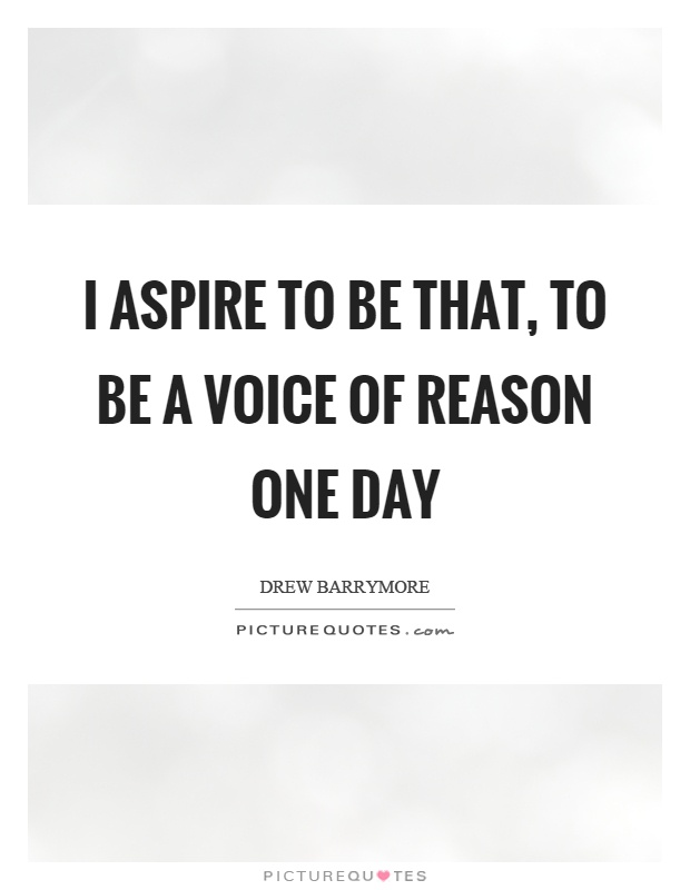 I aspire to be that, to be a voice of reason one day Picture Quote #1
