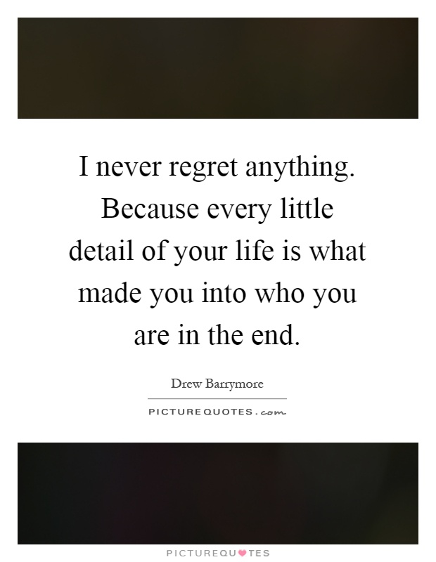 I never regret anything. Because every little detail of your life is what made you into who you are in the end Picture Quote #1