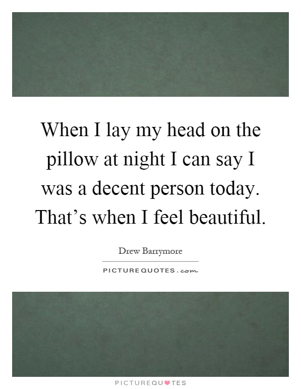 When I lay my head on the pillow at night I can say I was a decent person today. That's when I feel beautiful Picture Quote #1