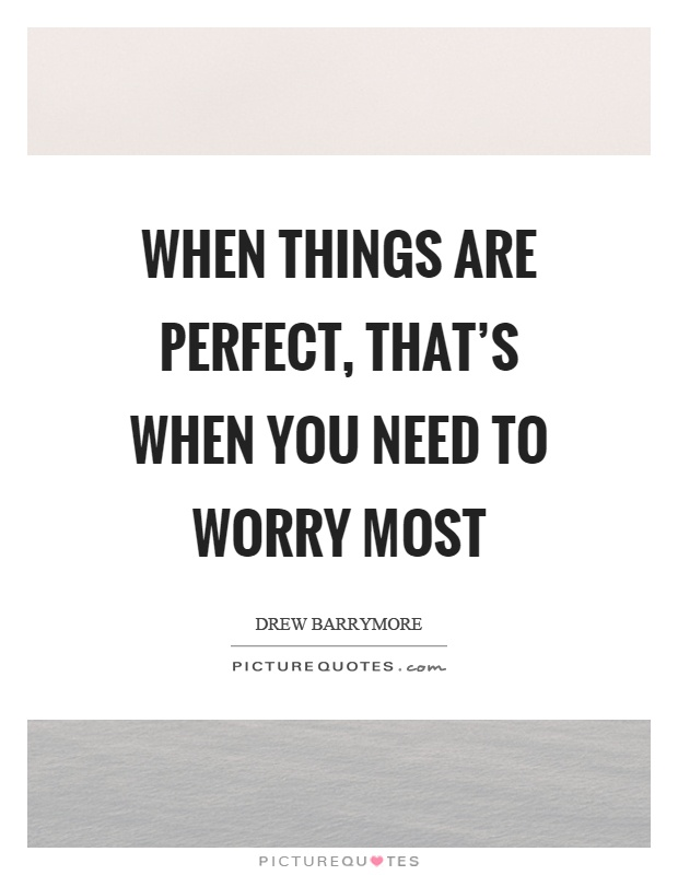 When things are perfect, that's when you need to worry most Picture Quote #1