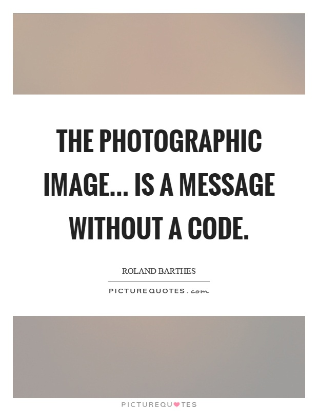 The photographic image... is a message without a code Picture Quote #1