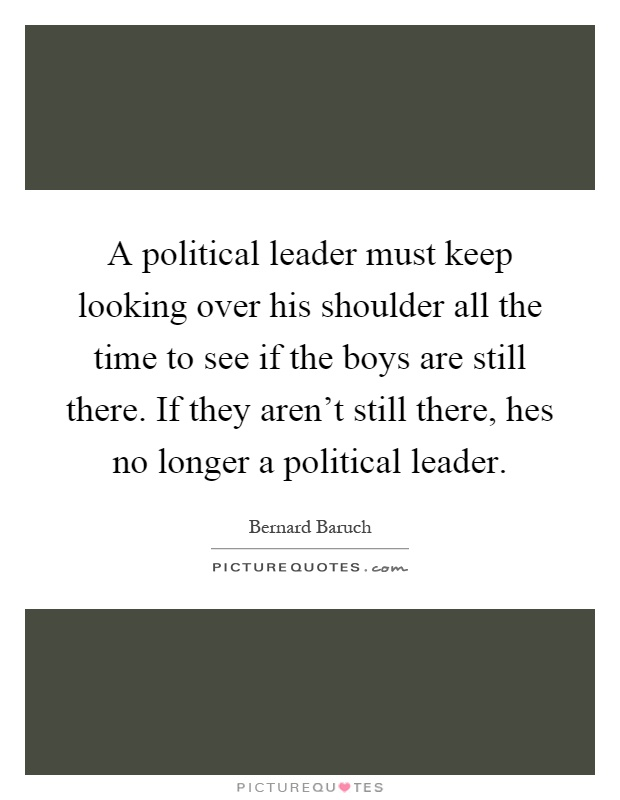 A political leader must keep looking over his shoulder all the time to see if the boys are still there. If they aren't still there, hes no longer a political leader Picture Quote #1