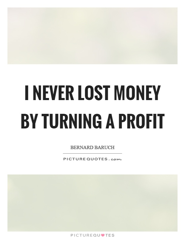 I never lost money by turning a profit Picture Quote #1