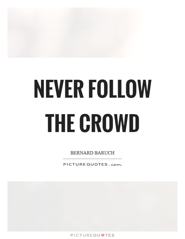 Never follow the crowd Picture Quote #1