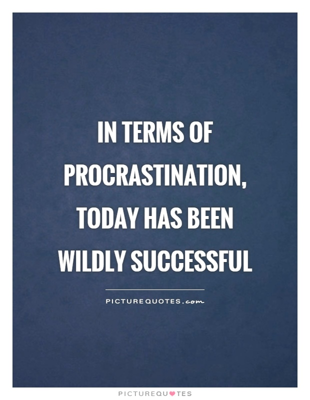 In terms of procrastination, today has been wildly successful Picture Quote #1