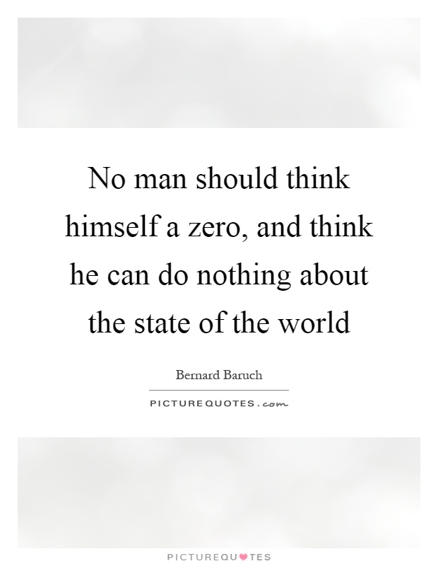 No man should think himself a zero, and think he can do nothing about the state of the world Picture Quote #1