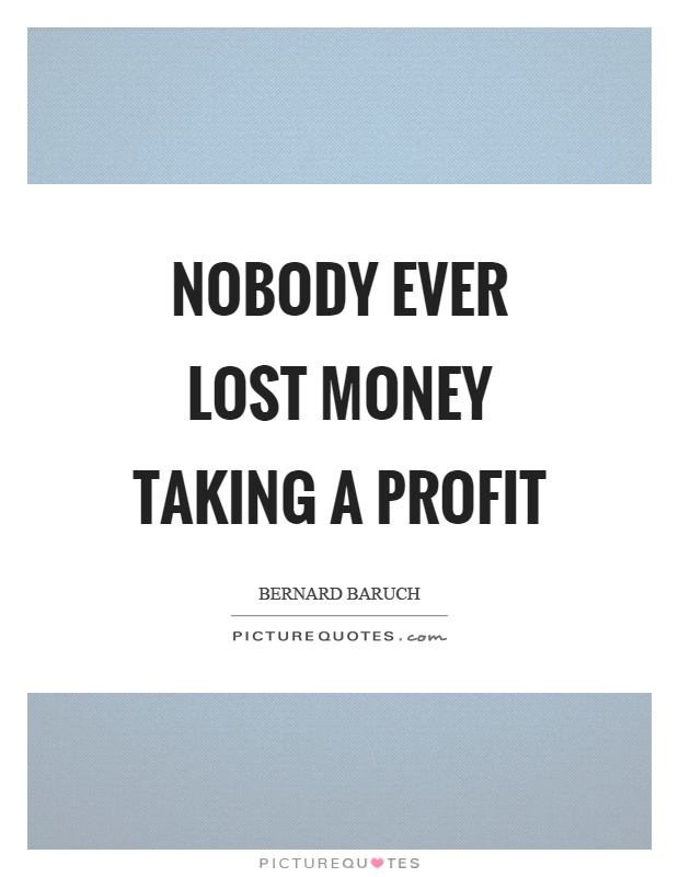 Nobody ever lost money taking a profit Picture Quote #1