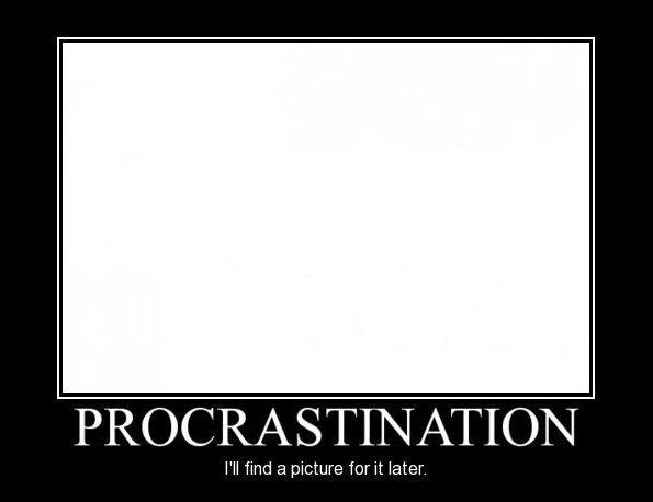 Procrastination. I'll find a picture for it later Picture Quote #1