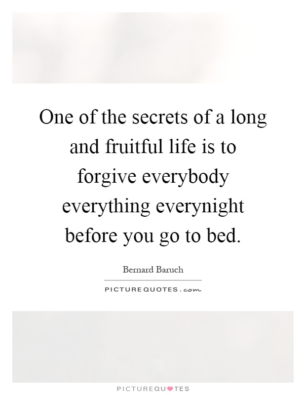 One of the secrets of a long and fruitful life is to forgive...  Picture Quotes
