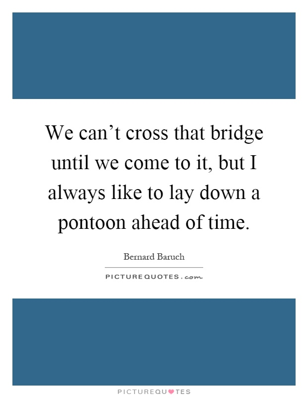 We can't cross that bridge until we come to it, but I always like to lay down a pontoon ahead of time Picture Quote #1