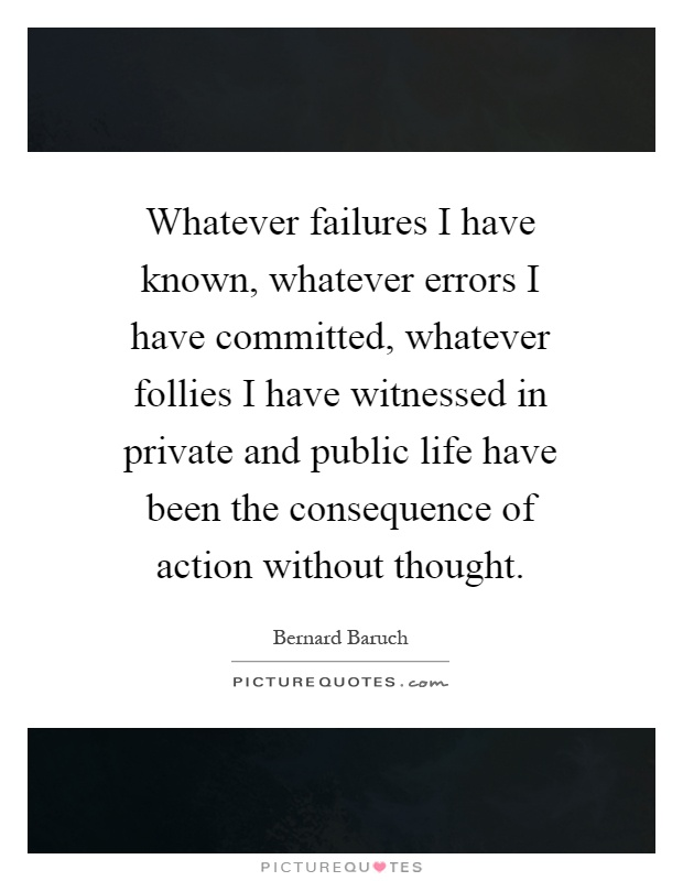 Whatever failures I have known, whatever errors I have committed, whatever follies I have witnessed in private and public life have been the consequence of action without thought Picture Quote #1