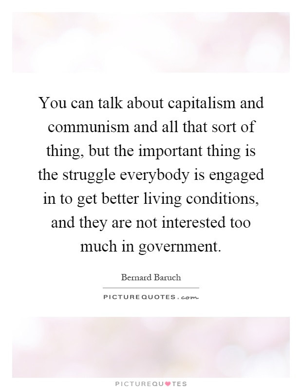 You can talk about capitalism and communism and all that sort of thing, but the important thing is the struggle everybody is engaged in to get better living conditions, and they are not interested too much in government Picture Quote #1